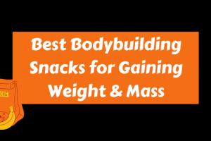 Best Bodybuilding Snacks for Gaining Weight & Mass