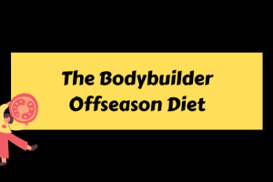 The Bodybuilder Offseason Diet: 5 Must Things to Follow now!