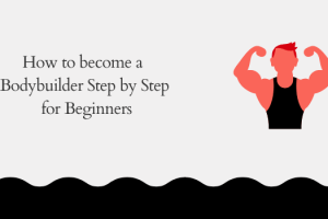How to Become a Bodybuilder Step by Step for Beginners